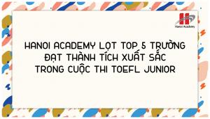 Hanoi Academy lọt top 5 trường đạt thành tích xuất sắc trong cuộc thi TOEFL JUNIOR CHALLENGE khu vực Hà Nội